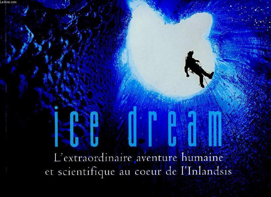 ICE DREAM, L'EXTRAORDINAIRE AVENTURE HUMAINE ET SCIENTIFIQUE AU COEUR DE L'INLANDSIS