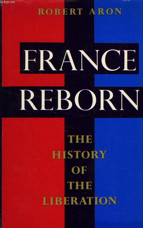 FRANCE REBORN, THE HISTORY OF THE LIBERATION, JUNE 1944-MAY 1945