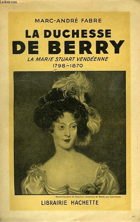 LA DUCHESSE DE BERRY, LA MARIE STUART VENDEENNE, 1798-1870
