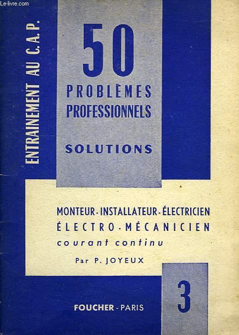 50 PROBLEMES PROFESSIONNELS, N° 3, COURANT CONTINU, MONTEUR-INSTALLATEUR, ELECTRO-MECANICIEN, ELECTRICIEN-AUTO, ELECTRICIEN-BOBINIER, SOLUTIONS