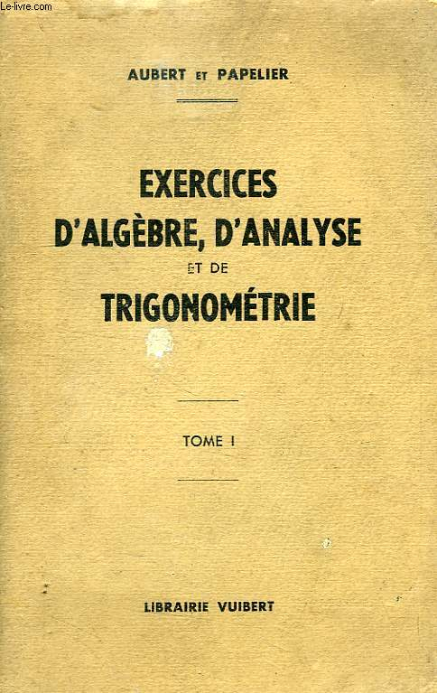 EXERCICES D'ALGEBRE, D'ANALYSE ET DE TRIGONOMETRIE, TOME I, ELEVES DE MATHEMATIQUES SUP., 1re ANNEE DE MATH. SPE., ETUDIANTS DE MATH. GEN.