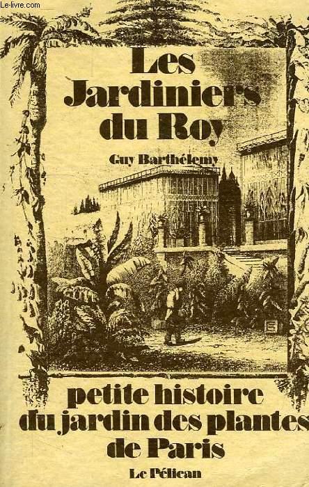 LES JARDINIERS DU ROY, PETITE HISTOIRE DU JARDIN DES PLANTES DE PARIS