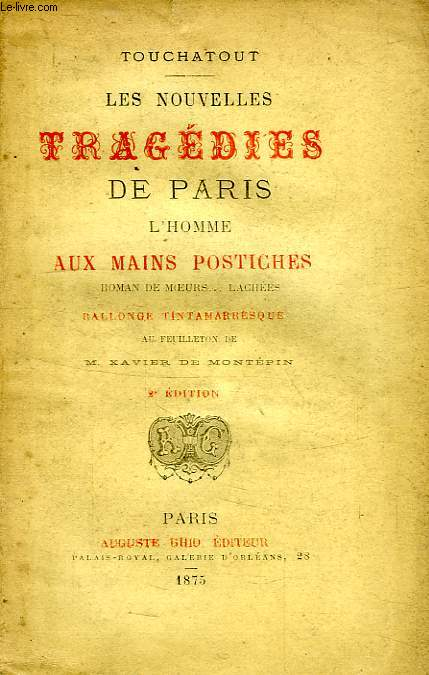 LES NOUVELLES TRAGEDIES DE PARIS, RALLONGE TINTAMARESQUE AU FEUILLETON DE M. XAVIER DE MONTEPIN / L'HOMME AU MAINS POSTICHES, ROMAN DE MOEURS... LACHEES