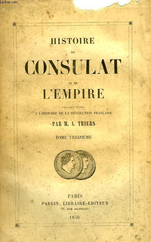 HISTOIRE DU CONSULAT ET DE L'EMPIRE, FAISANT SUITE A L'HISTOIRE DE LA REVOLUTION FRANCAISE, TOME XIII
