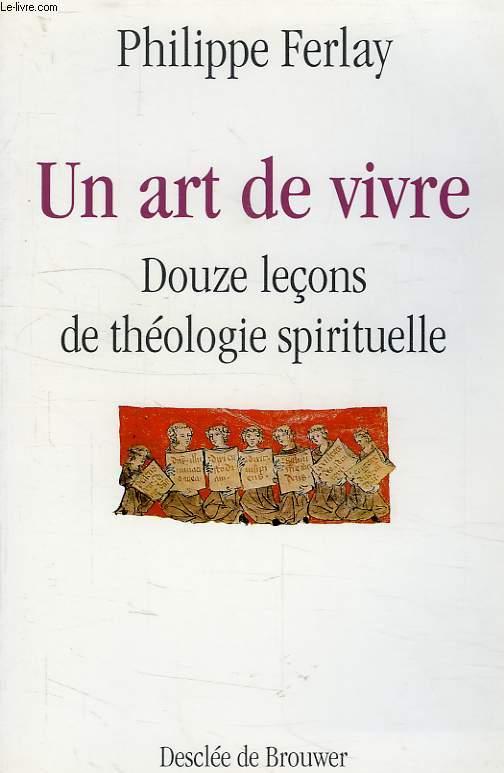 UN ART DE VIVRE, DOUZE LECONS DE THEOLOGIE SPIRITUELLE