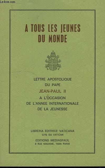 A TOUS LES JEUNES DU MONDE, LETTRE APOSTOLIQUE DU PAPE JEAN-PAUL II A L'OCCASION DE L'ANNE INTERNATIONALE DE LA JEUNESSE
