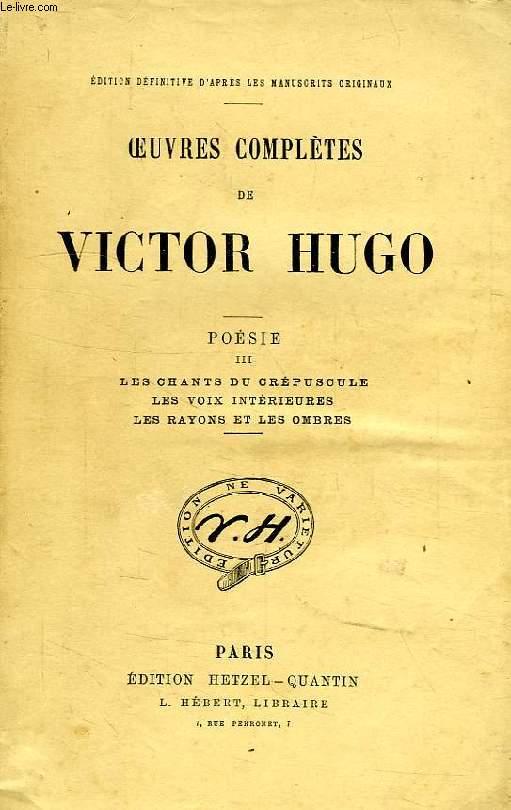 OEUVRES COMPLETES DE VICTOR HUGO, POESIE, TOME III, LES CHANTS DU CREPUSCULE, LES VOIX INTERIEURES, LES RAYONS ET LES OMBRES
