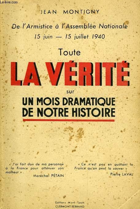 DE L'ARMISTICE A L'ASSEMBLEE NATIONALE, 15 JUIN - 15 JUILLET 1940, TOUTE LA VERITE SUR UN MOIS DRAMATIQUE DE NOTRE HISTOIRE
