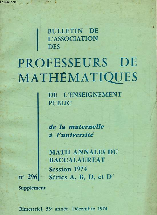 BULLETIN DE L'ASSOCIATION DES PROFESSEURS DE MATHEMATIQUES, 53e ANNEE, N° 296, DEC. 1974, ANNALES BACCALAUREAT, SESSION 1974, SERIES A, B, D, D'