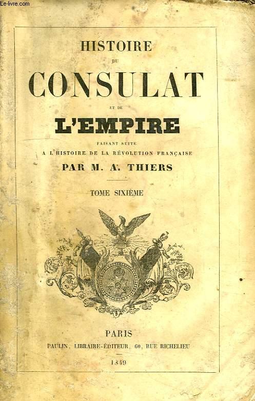 HISTOIRE DU CONSULAT ET DE L'EMPIRE, FAISANT SUITE A L'HISTOIRE DE LA REVOLUTION FRANCAISE, TOME VI