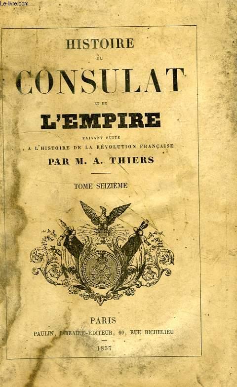 HISTOIRE DU CONSULAT ET DE L'EMPIRE, FAISANT SUITE A L'HISTOIRE DE LA REVOLUTION FRANCAISE, TOME XVI
