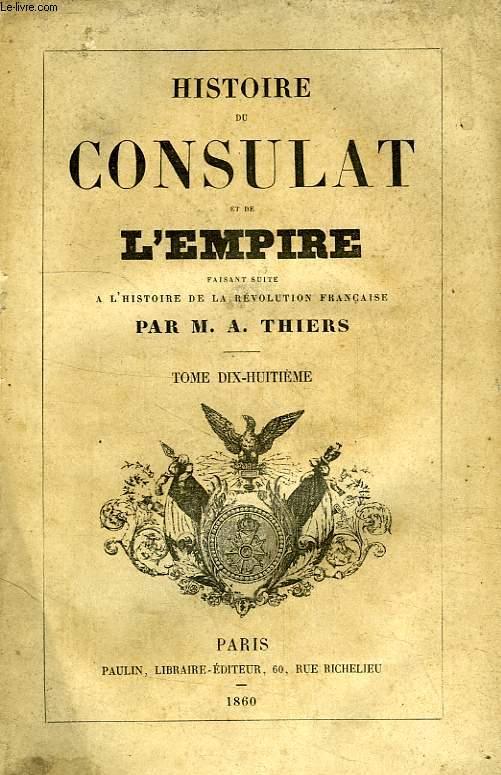 HISTOIRE DU CONSULAT ET DE L'EMPIRE, FAISANT SUITE A L'HISTOIRE DE LA REVOLUTION FRANCAISE, TOME XVIII