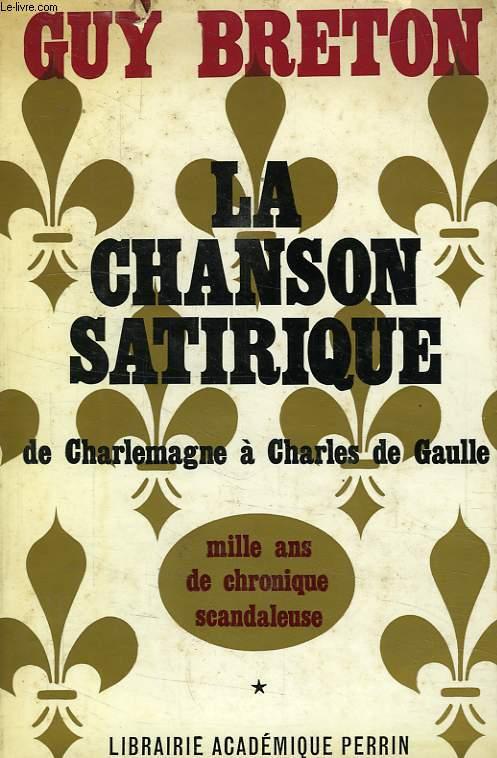 LA CHANSON SATIRIQUE DE CHARLEMAGNE A CHARLES DE GAULLE, MILLE ANS DE CHRONIQUE SCANDALEUSE, TOME I