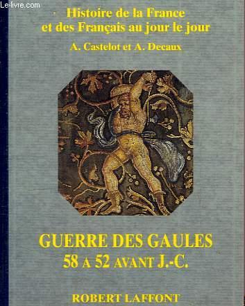 HISTOIRE DE LA FRANCE ET DES FRANCAIS AU JOUR LE JOUR, GUERRE DES GAULES, 58-52 AVANT J.-C.
