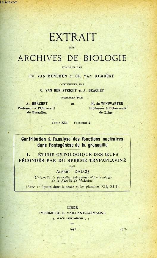 EXTRAIT DES ARCHIVES DE BIOLOGIE, TOME XLI, FASC. 2, CONTRIBUTION A L'ANALYSE DES FONCTIONS NUCLEAIRES DANS L'ONTOGENESE DE LA GRENOUILLE, I. ETUDE CYTOLOGIQUE DES OEUFS FECONDES PAR DU SPERME TRYPAFLAVINE