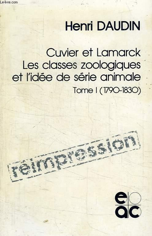 CUVIER ET LAMARCK, LES CLASSES ZOOLOGIQUES ET L'IDEE DE SERIE ANIMALE, TOME I (1790-1830)