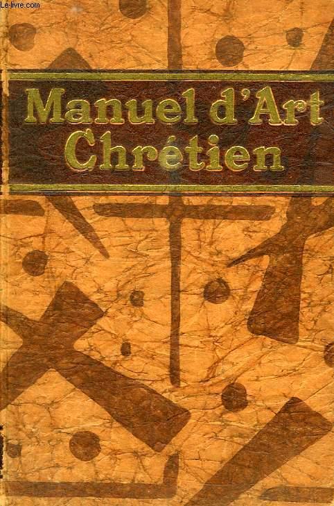 MANUEL D'ART CHRETIEN, HISTOIRE GENERALE DE L'ART CHRETIEN DEPUIS LES ORIGINES JUSQU'A NOS JOURS