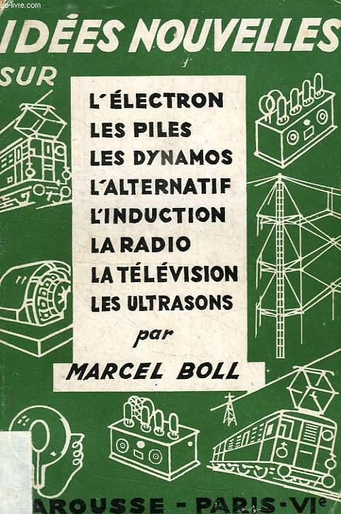IDEES NOUVELLES SUR: L'ELECTRON, LES PILES, LES DYNAMOS, L'ALTERNATIF, L'INDUCTION, LA RADIO, LA TELEVISION, LES ULTRASONS