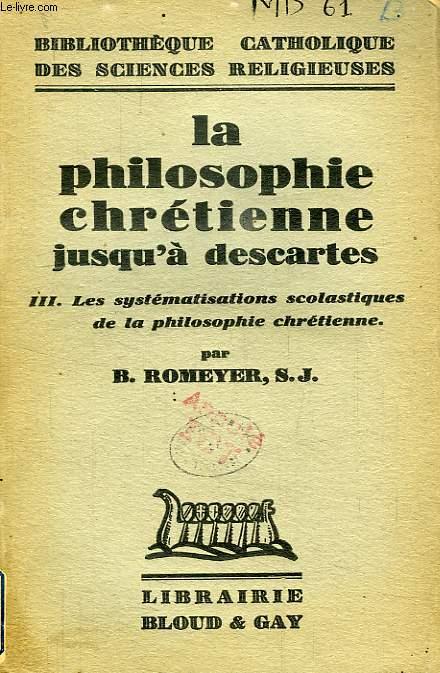 LA PHILOSOPHIE CHRETIENNE JUSQU'A  DESCARTES, TOME III, LES SYSTEMATISATIONS SCOLASTIQUES DE LA PHILOSOPHIE CHRETIENNE