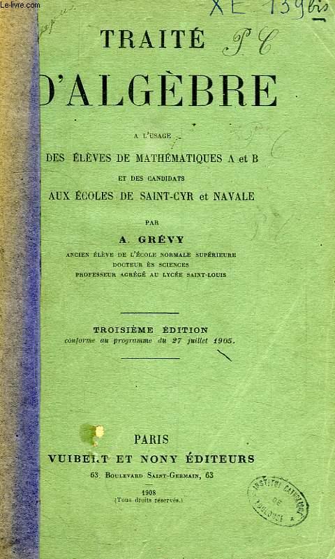 TRAITE D'ALGEBRE, A L'USAGE DES ELEVES DE MATHEMATIQUES A ET B, ET DES CANDIDATS AUX ECOLES DE SAINT-CYR ET NAVALE