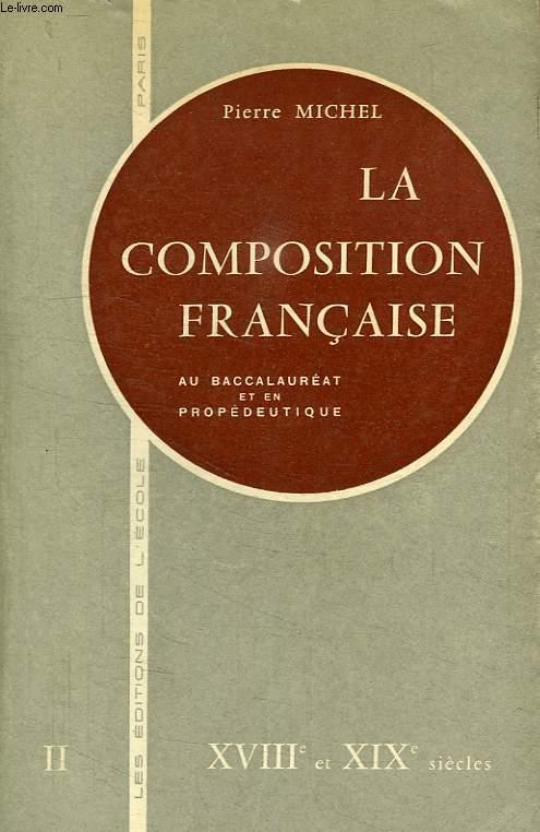 LA COMPOSITION FRANCAISE AU BACCALAUREAT ET EN PROPEDEUTIQUE, TOME II, XVIIIe ET XIXe SIECLES, TOME II