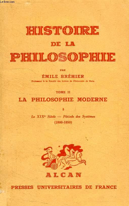 HISTOIRE DE LA PHILOSOPHIE, TOME II, LA PHILOSOPHIE MODERNE, III, LE XIXe SIECLE, PERIODE DES SYSTEMES (1800-1850)