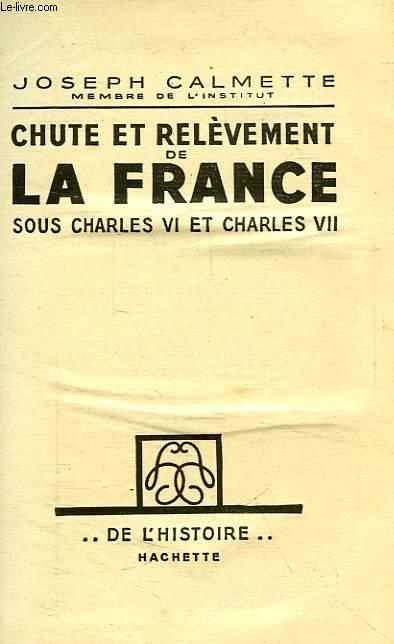 CHUTE ET RELEVEMENT DE LA FRANCE SOUS CHARLES VI ET CHARLES VII