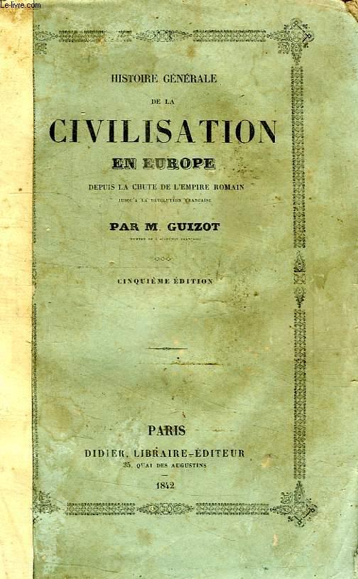 HISTOIRE GENERALE DE LA CIVILISATION EN EUROPE DEPUIS LA CHUTE DE L'EMPIRE ROMAIN, JUSQU'A LA REVOLUTION FRANCAISE
