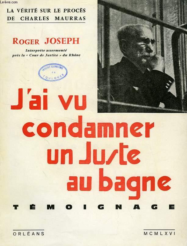 J'AI VU CONDAMNER UN JUSTE AU BAGNE, TEMOIGNAGE (CHARLES MAURRAS)