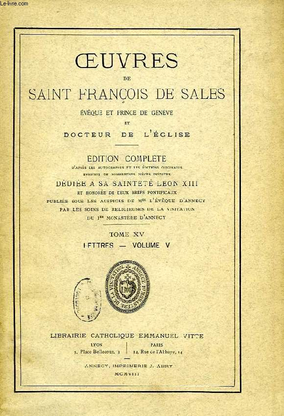 OEUVRES DE SAINT FRANCOIS DE SALES, EVEQUE ET PRINCE DE GENEVE ET DOCTEUR DE L'EGLISE, TOME XV, LETTRES, VOLUME V