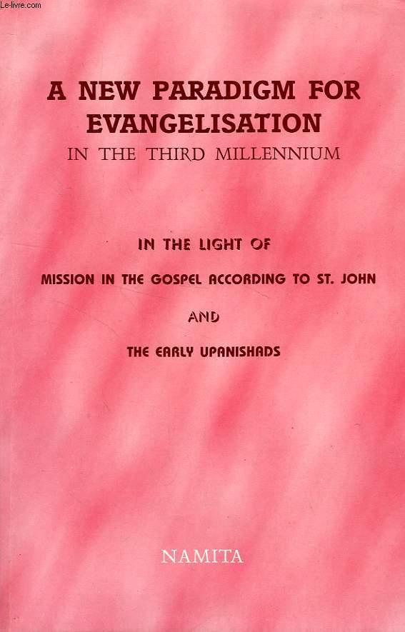 A NEW PARADIGM FOR EVANGELISATION IN THE THIRD MILLENIUM, IN THE LIGHT OF MISSION IN THE GOSPEL ACCORDING TO St. JOHN AND THE EARLY UPANISHADS