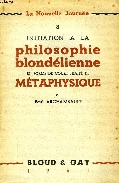 INITIATION A LA PHILOSOPHIE BLONDELIENNE EN FORME DE COURT TRAITE DE METAPHYSIQUE
