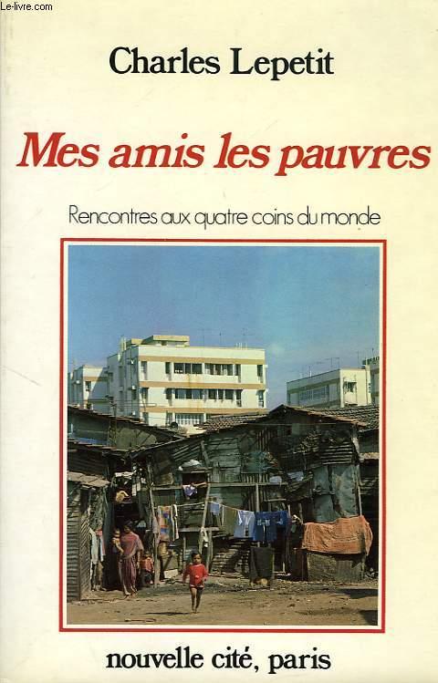 MES AMIS LES PAUVRES, RENCONTRES AUX QUATRE COINS DU MONDE