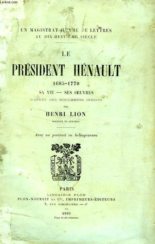LE PRESIDENT HENAULT, 1685-1770, SA VIE, SES OEUVRES D'APRES DES DOCUMENTS INEDITS