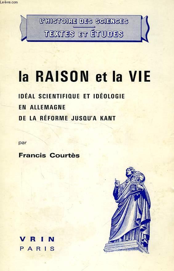LA RAISON ET LA VIE, IDEAL SCIENTIFIQUE ET IDEOLOGIE EN ALLEMAGNE DE LA REFORME JUSQU'A KANT