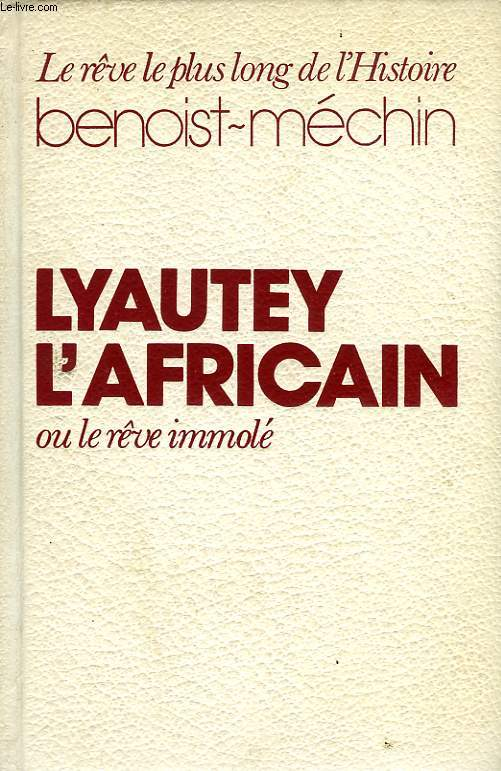 LYAUTEY L'AFRICAIN, OU LE REVE IMMOLE (1854-1934)