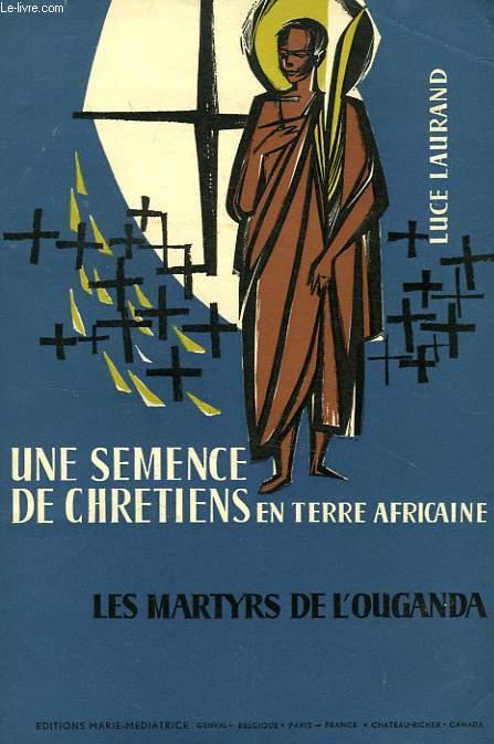 UNE SEMENCE DE CHRETIENS EN TERRE AFRICAINE, LES MARTYRS DE L'OUGANDA