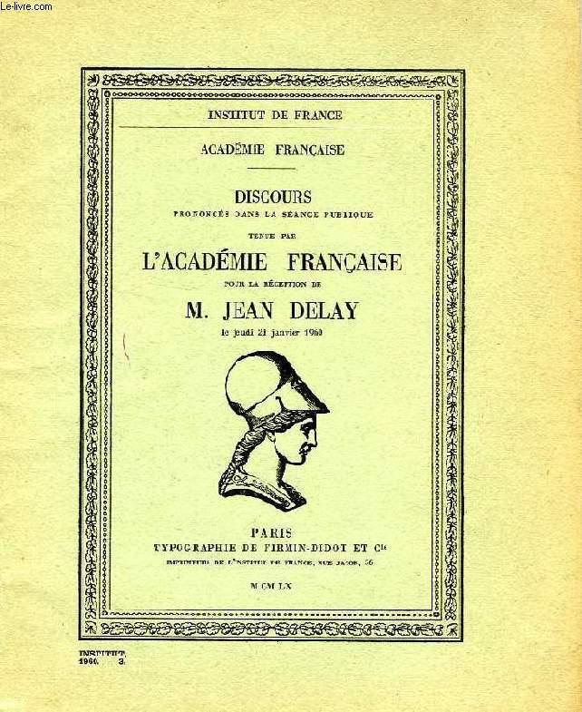 DISCOURS PRONONCES DANS LA SEANCE PUBLIQUE TENUE PAR L'ACADEMIE FRANCAISE, POUR LA RECEPTION DE M. JEAN DELAY, LE JEUDI 21 JAN. 1960