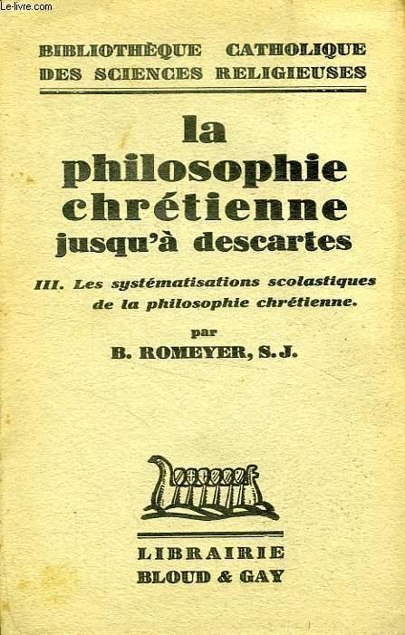 LA PHILOSOPHIE CHRETIENNE JUSQU'A DESCARTES, III. LES SYSTEMATISATIONS SCOLASTIQUES DE LA PHILOSOPHIE CHRETIENNE
