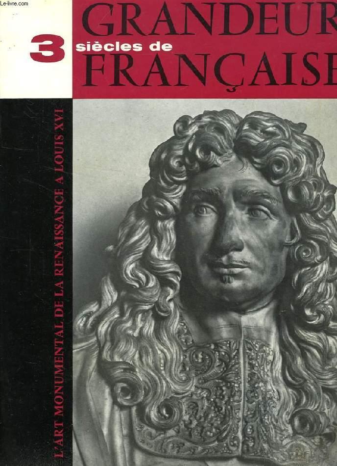 TROIS SIECLES DE GRANDEUR FRANCAISE, L'ART MONUMENTAL DE LA RENAISSANCE A LOUIS XVI