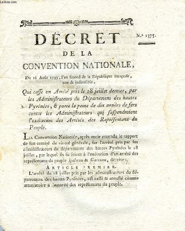 DECRET DE LA CONVENTION NATIONALE, N° 1375, QUI CASSE UN ARRETE PRIS LE 18 JUILLET DERNIER, PAR LES ADMINISTRATEURS DU DEP. DES HAUTES PYRENEES, & PORTE LA PEINE DE DIX ANNEES DE FERS CONTRE LES ADMINISTRATEURS QUI SUSPENDOIENT L'EXECUTION DES ARRETES