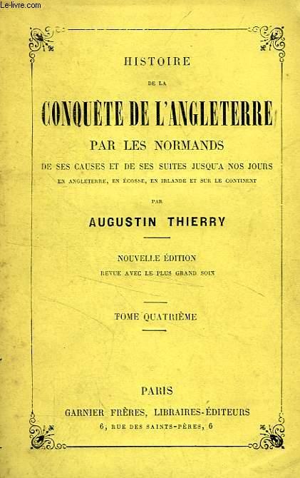 HISTOIRE DE LA CONQUETE DE L'ANGLETERRE PAR LES NORMANDS, TOME IV, DE SES CAUSES ET DE SES SUITES JUSQU'A NOS JOURS EN ANGLETERRE, EN ECOSSE, EN IRLANDE ET SUR LE CONTINENT