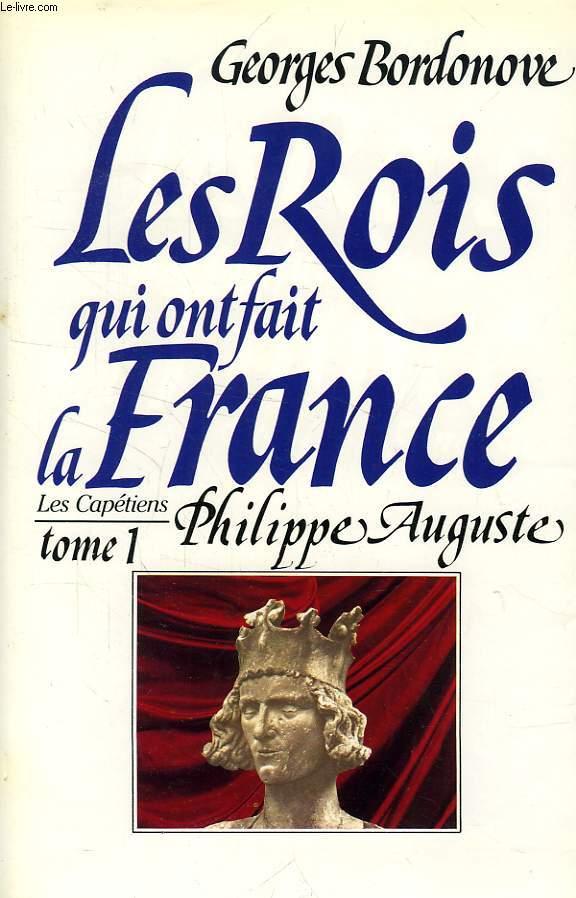 LES ROIS QUI ONT FAIT LA FRANCE, LES CAPETIENS, TOME 1, PHILIPPE AUGUSTE, LE CONQUERANT