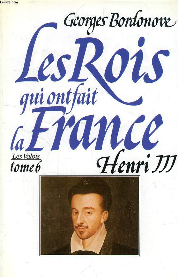 LES ROIS QUI ONT FAIT LA FRANCE, LES VALOIS, TOME 6, HENRI III, ROI DE FRANCE ET DE POLOGNE