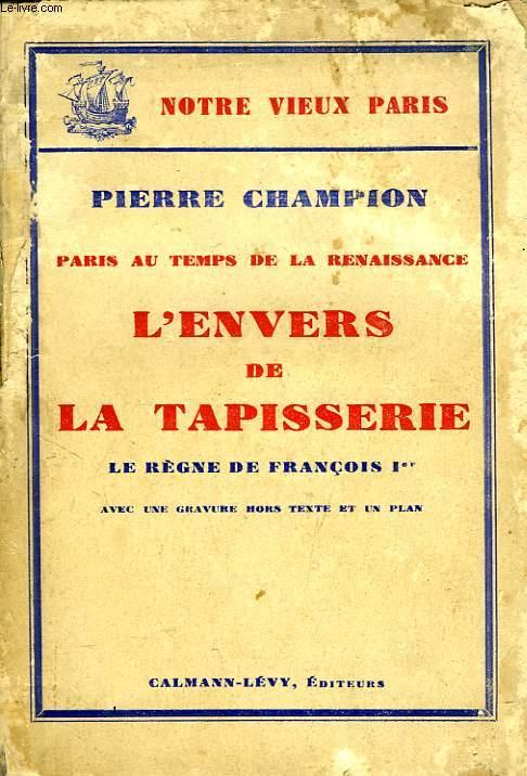 PARIS AU TEMPS DE LA RENAISSANCE, L'ENVERS DE LA TAPISSERIE, LE REGNE DE FRANCOIS Ier
