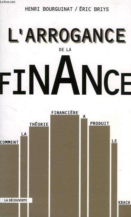 L'ARROGANCE DE LA FINANCE, COMMENT LA THEORIE FINANCIERE A PRODUIT LE KRACH