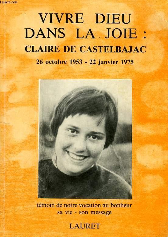 VIVRE DIEU DANS LA JOIE: CLAIRE DE CASTELBAJAC, 26 OCT. 1953 - 22 JAN. 1975, SA VIE, SON MESSAGE