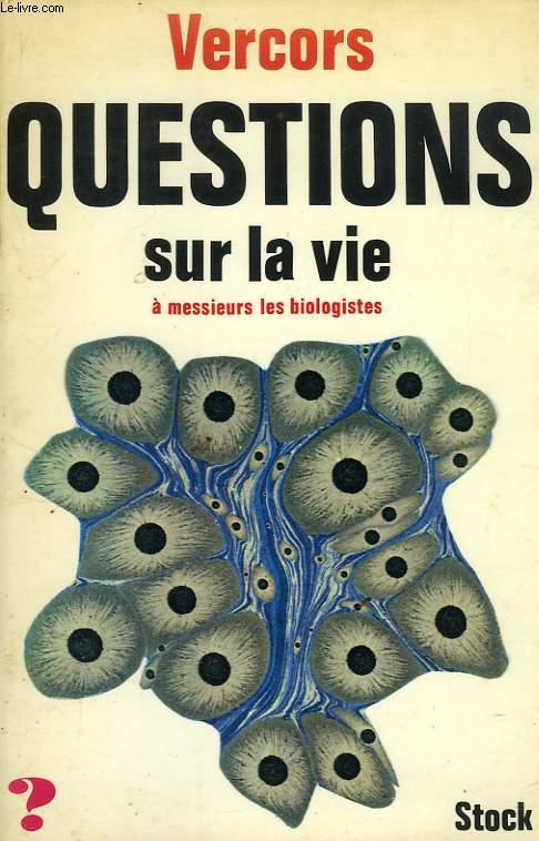 QUESTIONS SUR LA VIE A MESSIEURS LES BIOLOGISTES