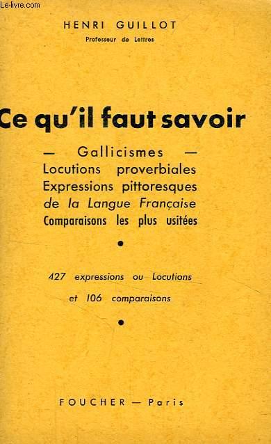 CE QU'IL FAUT SAVOIR, GALLICISMES, LOCUTIONS PROVERBIALES, EXPRESSIONS PITTORESQUES DE LA LANGUE FRANCAISE, COMPARAISONS LES PLUS USITEES