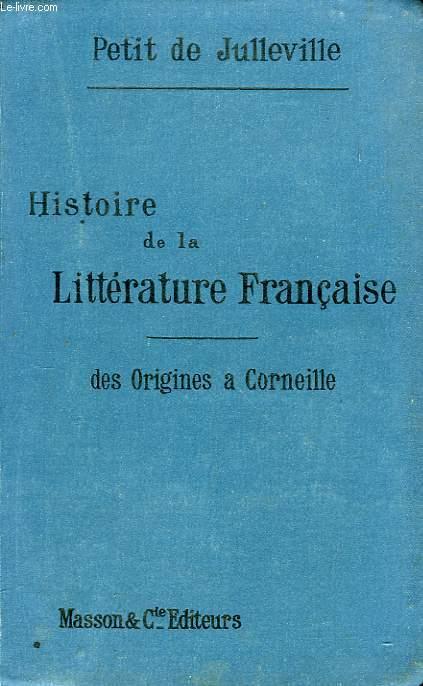 HISTOIRE DE LA LITTERATURE FRANCAISE, TOME I, DES ORIGINES A CORNEILLE